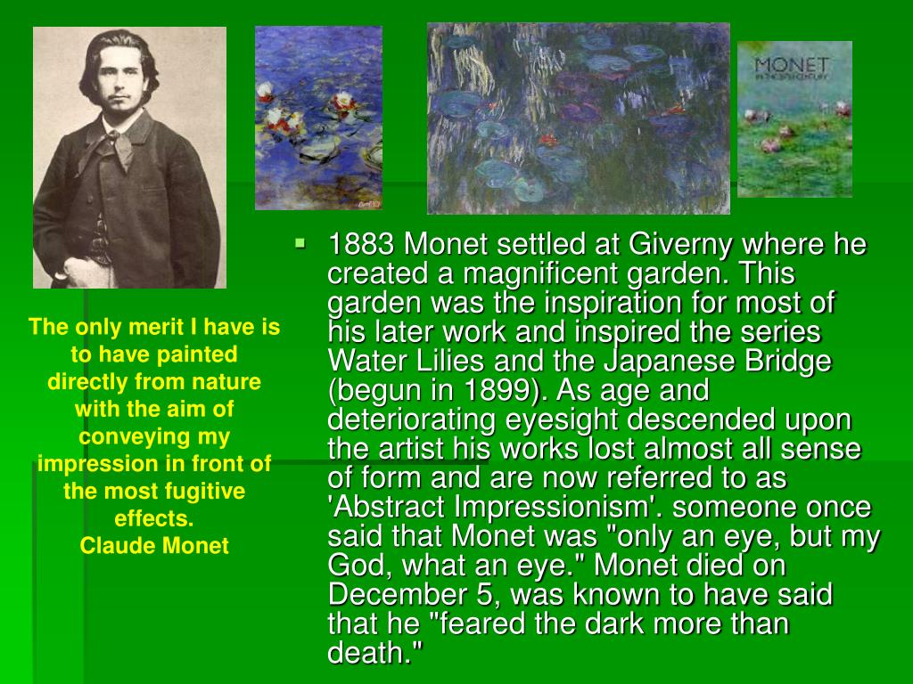 "1883 Monet settled at Giverny where he created a magnificent garden. This garden was the inspiration for most of his later work and inspired the series Water Lilies and the Japanese Bridge (begun in 1899). As age and deteriorating eyesight descended upon the artist his works lost almost all sense of form and are now referred to as 'Abstract Impressionism'. someone once said that Monet was ""only an eye, but my God, what an eye."" Monet died on December 5, was known to have said that he ""feared the dark more than death."""