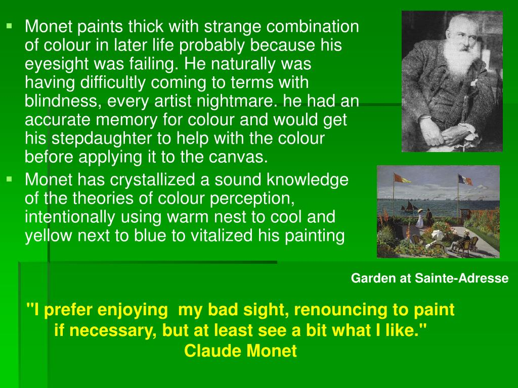 Monet paints thick with strange combination of colour in later life probably because his eyesight was failing. He naturally was having difficultly coming to terms with blindness, every artist nightmare. he had an accurate memory for colour and would get his stepdaughter to help with the colour before applying it to the canvas.