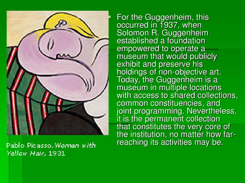 For the Guggenheim, this occurred in 1937, when Solomon R. Guggenheim established a foundation empowered to operate a museum that would publicly exhibit and preserve his holdings of non-objective art. Today, the Guggenheim is a museum in multiple locations with access to shared collections, common constituencies, and joint programming. Nevertheless, it is the permanent collection that constitutes the very core of the institution, no matter how far-reaching its activities may be.