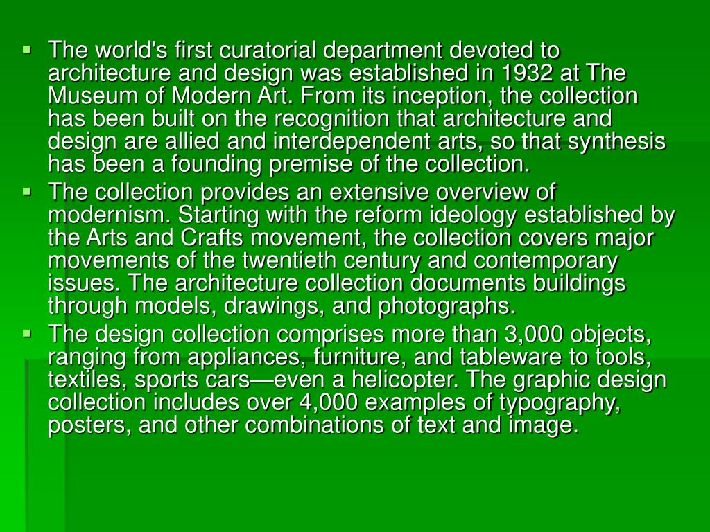 The world's first curatorial department devoted to architecture and design was established in 1932 at The Museum of Modern Art. From its inception, the collection has been built on the recognition that architecture and design are allied and interdependent arts, so that synthesis has been a founding premise of the collection.