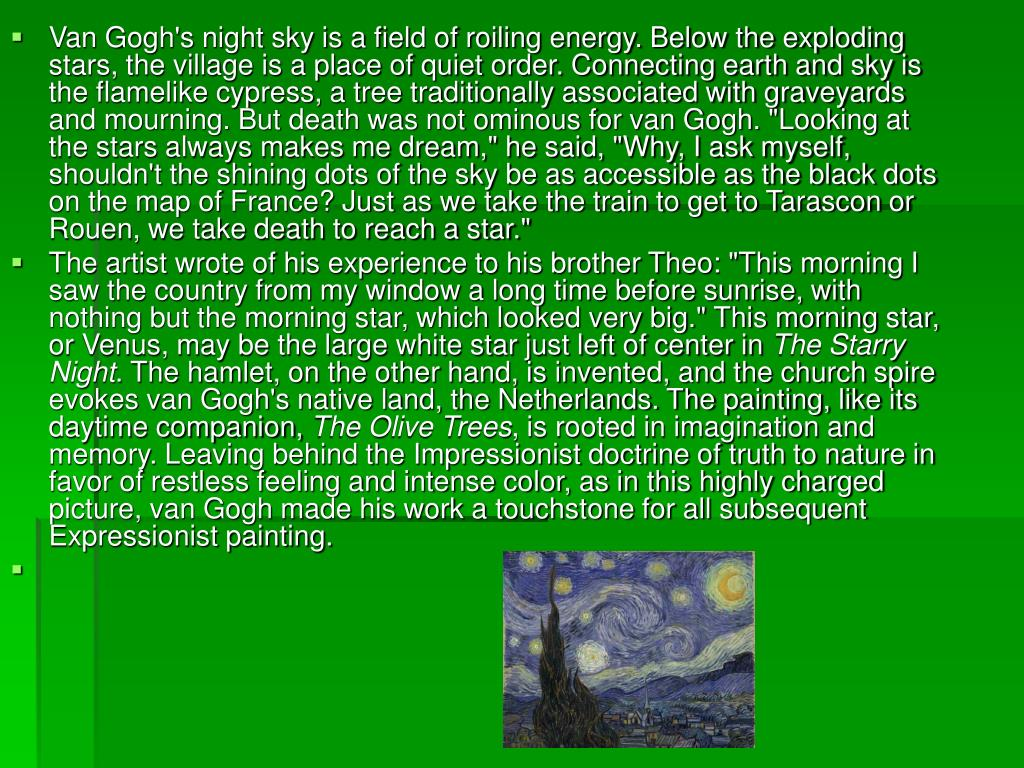 "Van Gogh's night sky is a field of roiling energy. Below the exploding stars, the village is a place of quiet order. Connecting earth and sky is the flamelike cypress, a tree traditionally associated with graveyards and mourning. But death was not ominous for van Gogh. ""Looking at the stars always makes me dream,"" he said, ""Why, I ask myself, shouldn't the shining dots of the sky be as accessible as the black dots on the map of France? Just as we take the train to get to Tarascon or Rouen, we take death to reach a star."""