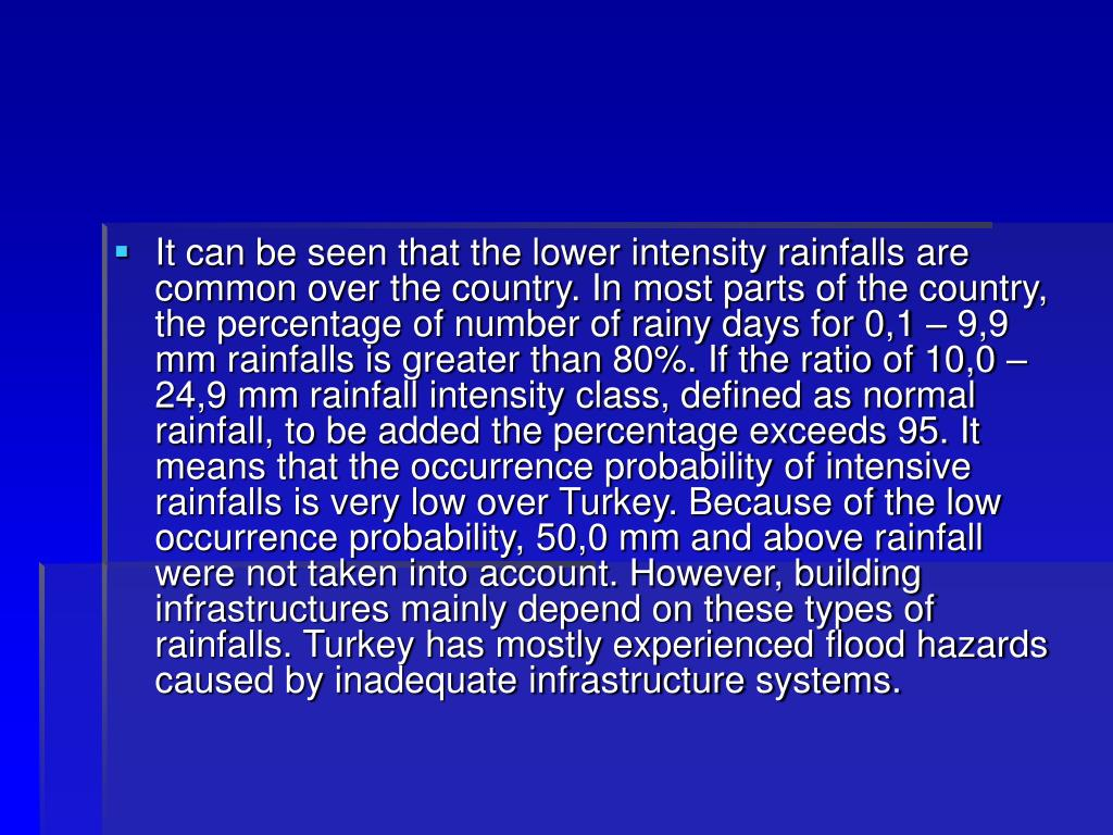 It can be seen that the lower intensity rainfalls are common over the country. In most parts of the country, the percentage of number of rainy days for 0,1 – 9,9 mm rainfalls is greater than 80%. If the ratio of 10,0 – 24,9 mm rainfall intensity class, defined as normal rainfall, to be added the percentage exceeds 95. It means that the occurrence probability of intensive rainfalls is very low over Turkey. Because of the low occurrence probability, 50,0 mm and above rainfall were not taken into account. However, building infrastructures mainly depend on these types of rainfalls. Turkey has mostly experienced flood hazards caused by inadequate infrastructure systems.