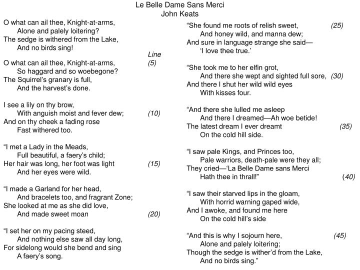 a romantic poem by john keats in la belle dame sans merci La belle dame sans merci (french for the beautiful lady without mercy) is a ballad written by the english poet john keats it exists in two versions with minor differences between them.