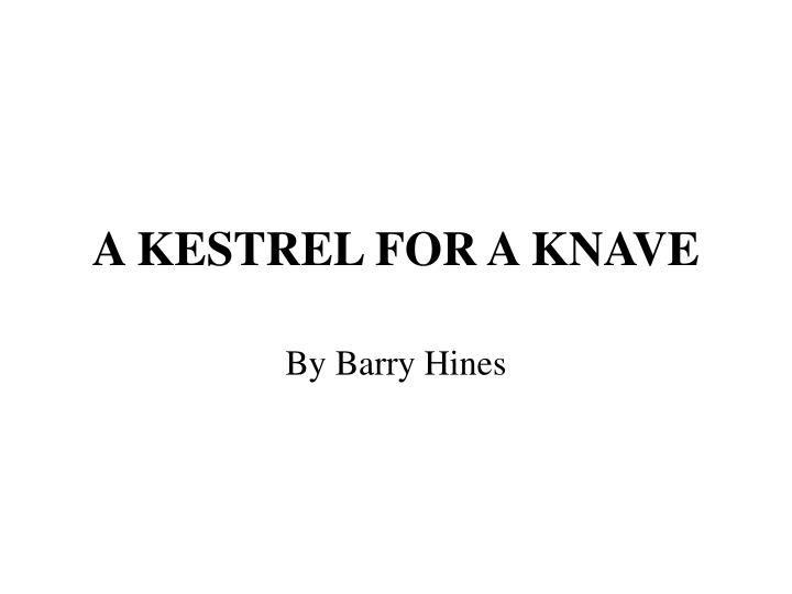 kes for a knave He made a name for himself after he adapted a kestrel for a knave for ken  loach's film version, kes, in 1969 a kestrel for a knave.
