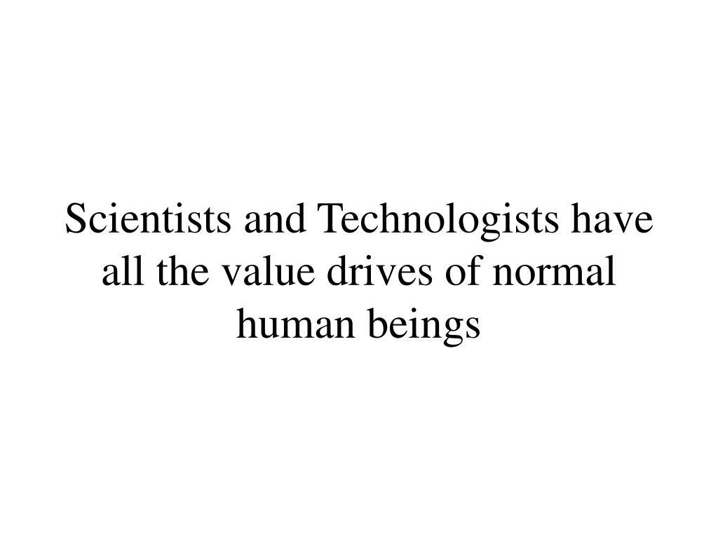 Scientists and Technologists have all the value drives of normal human beings