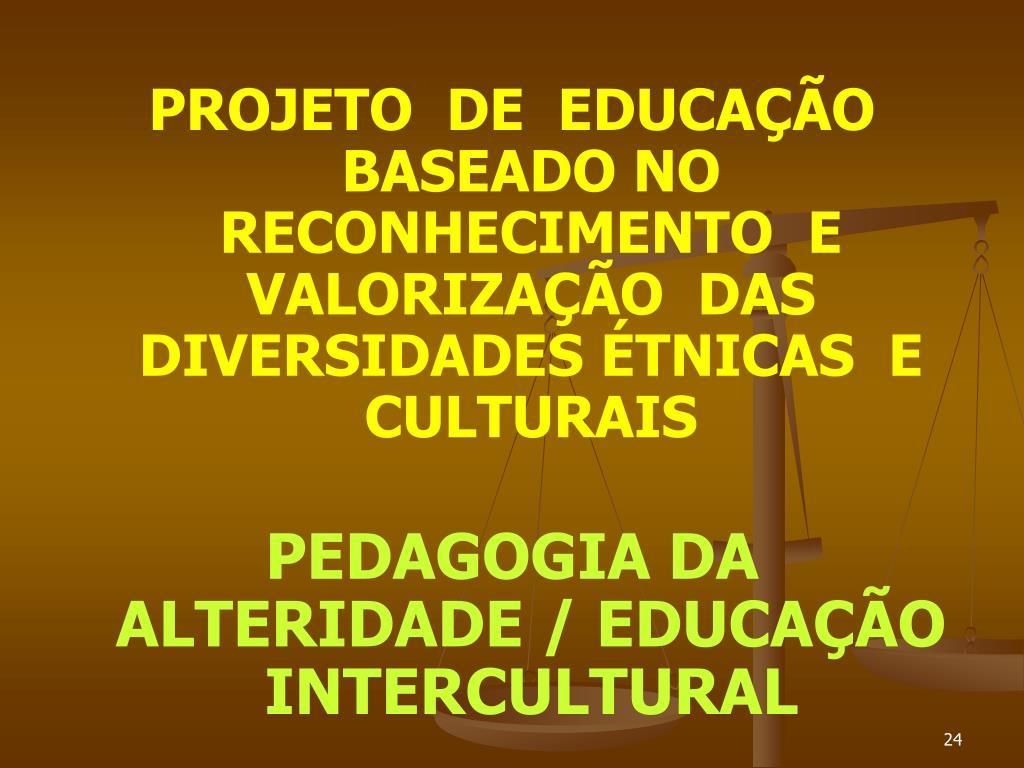 PROJETO  DE  EDUCAÇÃO  BASEADO NO  RECONHECIMENTO  E VALORIZAÇÃO  DAS  DIVERSIDADES ÉTNICAS  E  CULTURAIS