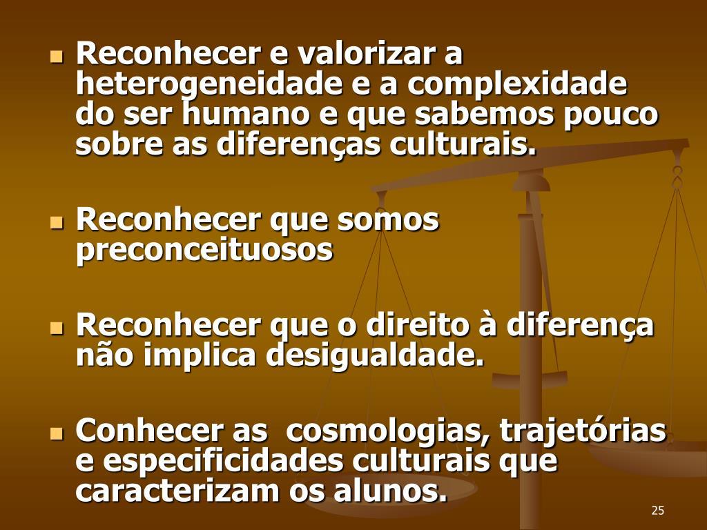 Reconhecer e valorizar a heterogeneidade e a complexidade do ser humano e que sabemos pouco sobre as diferenças culturais.