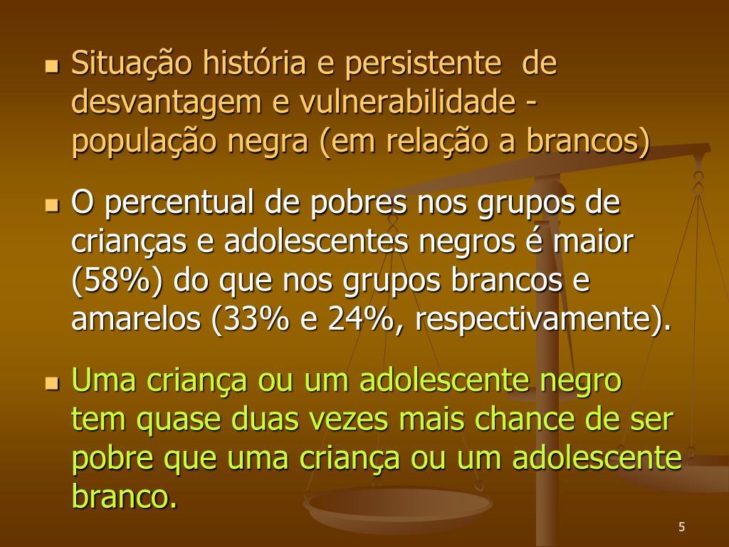 Situação história e persistente  de desvantagem e vulnerabilidade -  população negra (em relação a brancos)