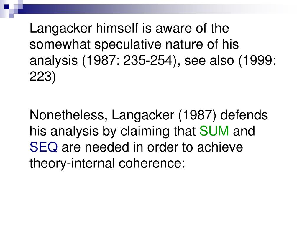 Langacker himself is aware of the somewhat speculative nature of his analysis (1987: 235-254), see also (1999: 223)