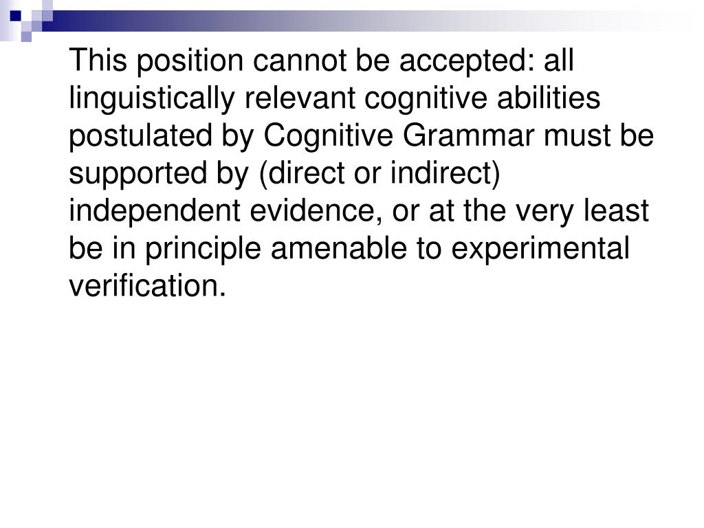 This position cannot be accepted: all linguistically relevant cognitive abilities postulated by Cognitive Grammar must be supported by (direct or indirect) independent evidence, or at the very least be in principle amenable to experimental verification.