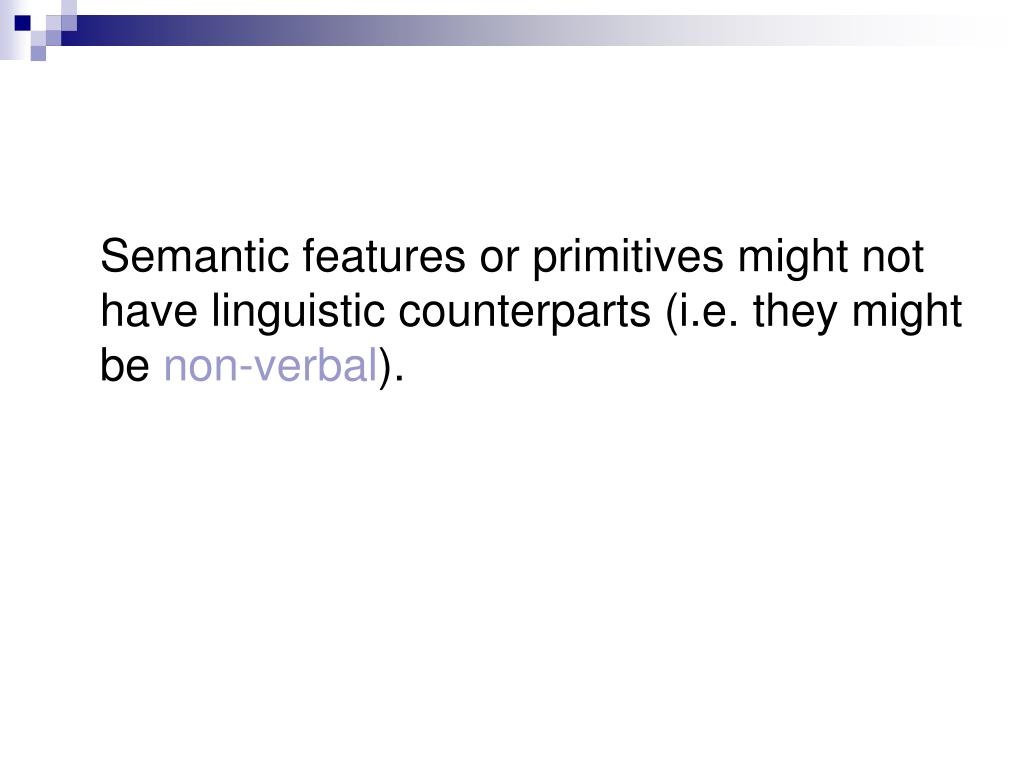 Semantic features or primitives might not have linguistic counterparts (i.e. they might be