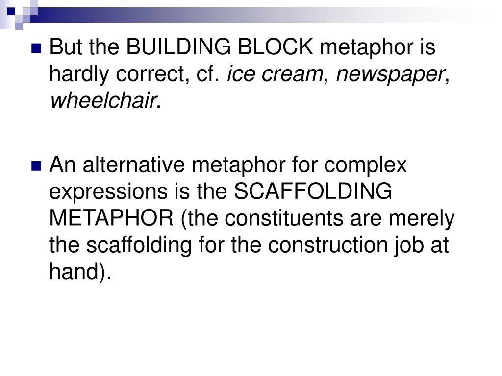 But the BUILDING BLOCK metaphor is hardly correct, cf.