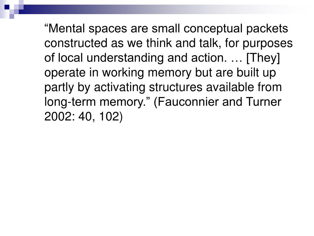 """Mental spaces are small conceptual packets constructed as we think and talk, for purposes of local understanding and action. … [They] operate in working memory but are built up partly by activating structures available from long-term memory."" (Fauconnier and Turner 2002: 40, 102)"