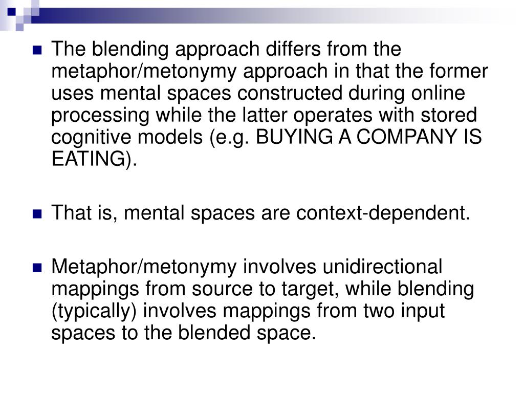 The blending approach differs from the metaphor/metonymy approach in that the former uses mental spaces constructed during online processing while the latter operates with stored cognitive models (e.g. BUYING A COMPANY IS EATING).