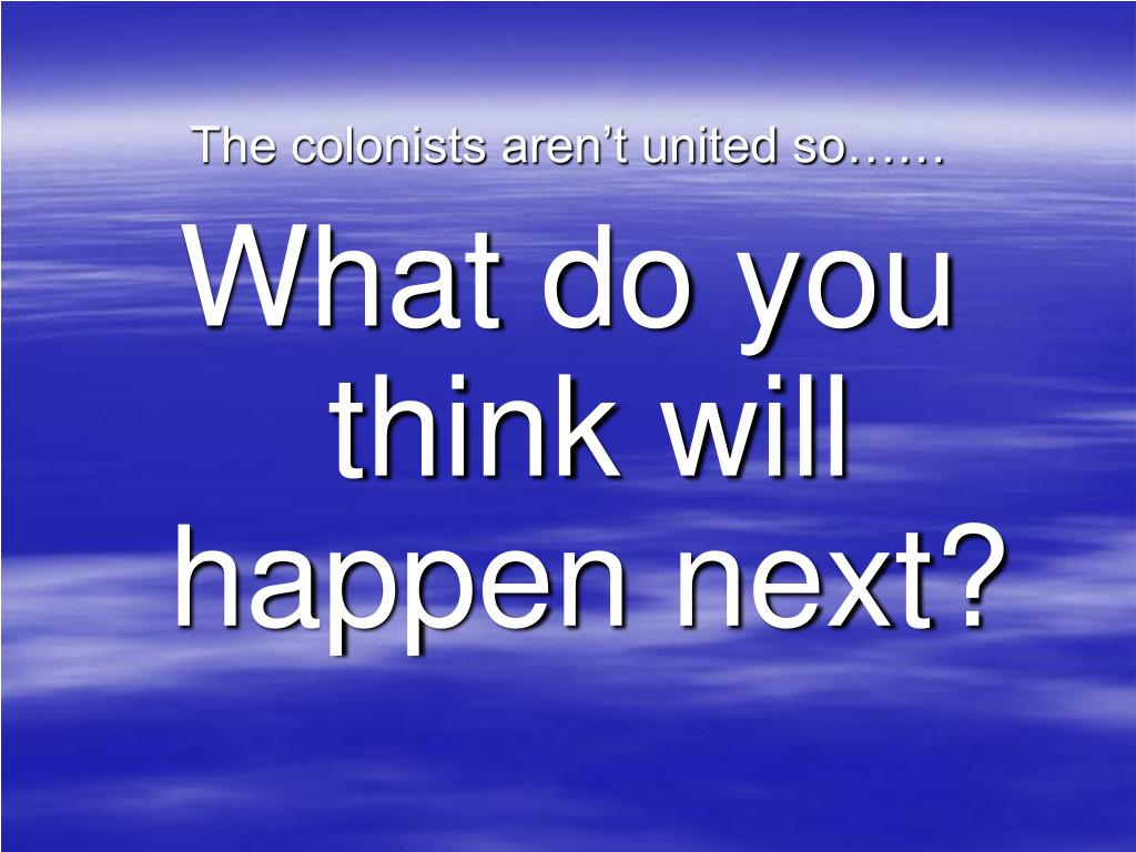 The colonists aren't united so……