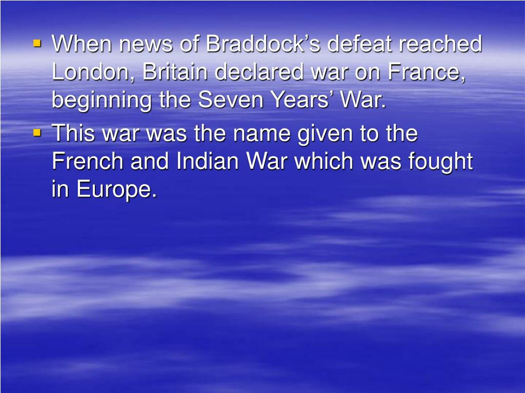 When news of Braddock's defeat reached London, Britain declared war on France, beginning the Seven Years' War.