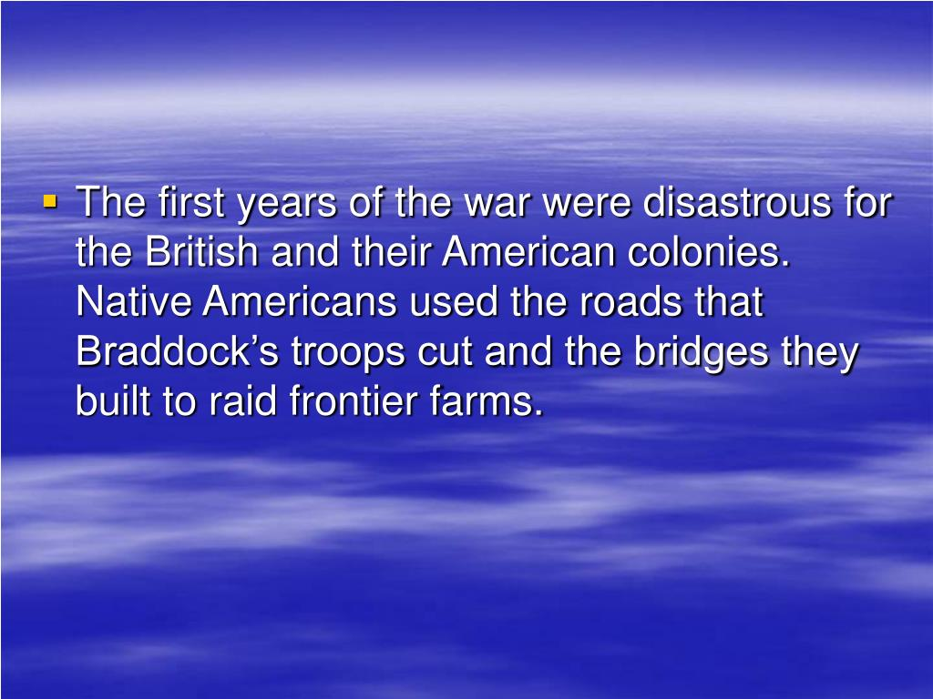 The first years of the war were disastrous for the British and their American colonies.  Native Americans used the roads that Braddock's troops cut and the bridges they built to raid frontier farms.