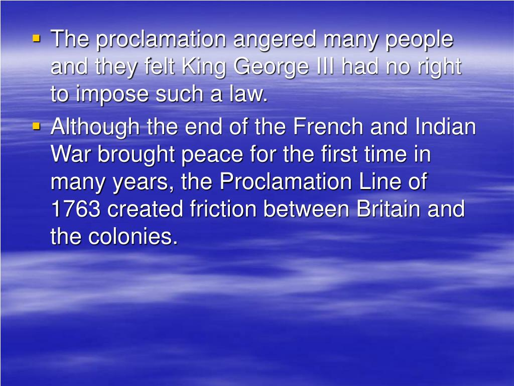 The proclamation angered many people and they felt King George III had no right to impose such a law.