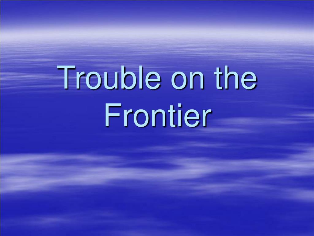 Trouble on the Frontier