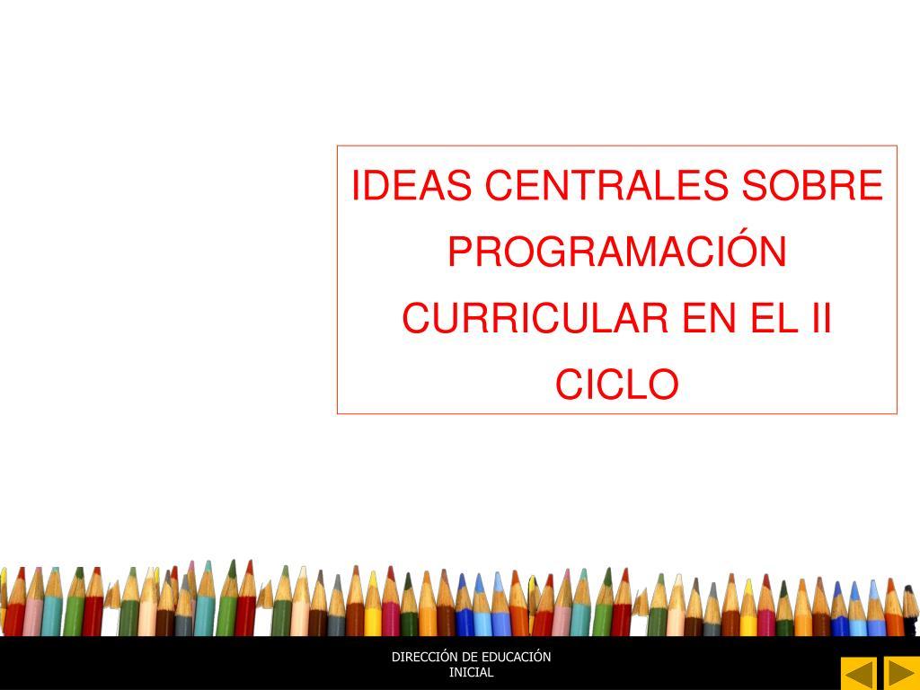 IDEAS CENTRALES SOBRE PROGRAMACIÓN CURRICULAR EN EL II CICLO