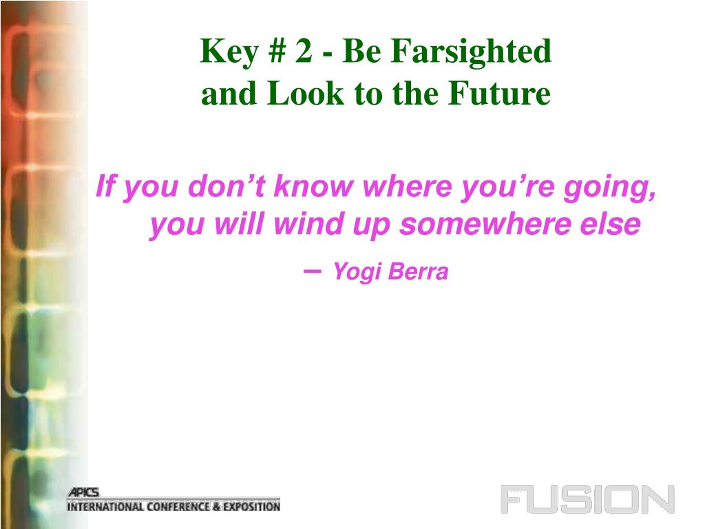 Key # 2 - Be Farsighted