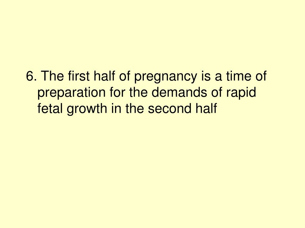 6. The first half of pregnancy is a time of preparation for the demands of rapid fetal growth in the second half