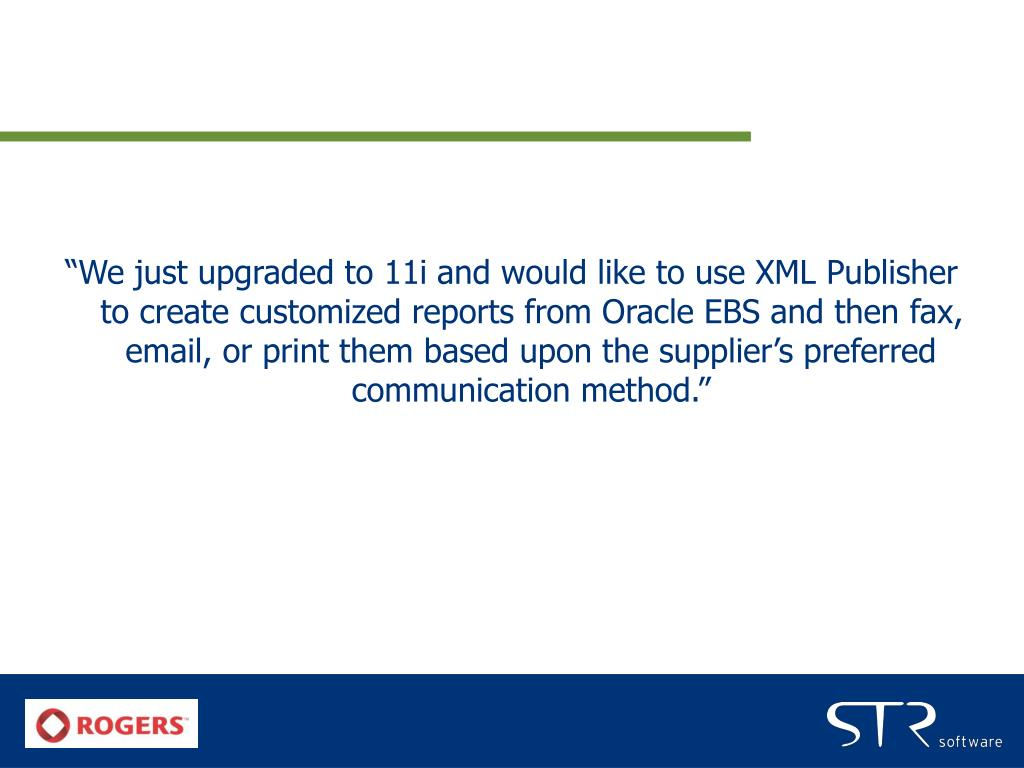 """We just upgraded to 11i and would like to use XML Publisher to create customized reports from Oracle EBS and then fax, email, or print them based upon the supplier's preferred communication method."""