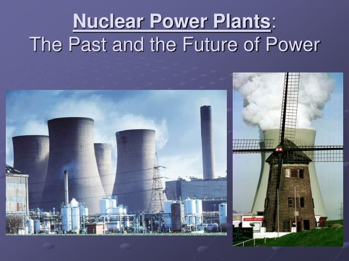 Nuclear power plants the past and the future of power