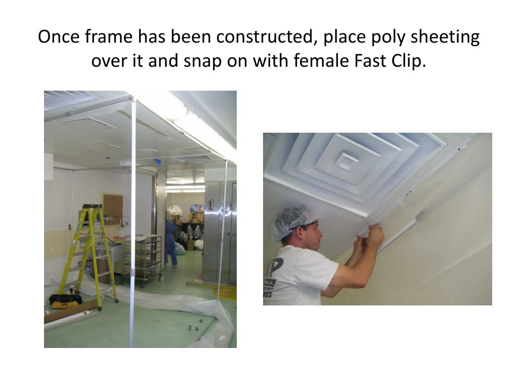 Once frame has been constructed, place poly sheeting over it and snap on with female Fast Clip.