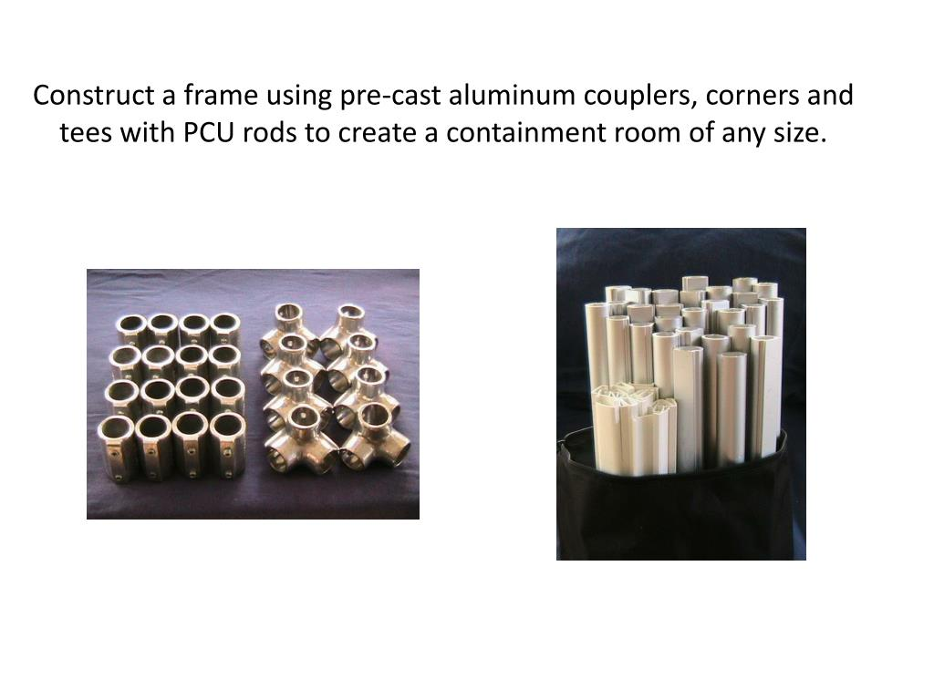 Construct a frame using pre-cast aluminum couplers, corners and tees with PCU rods to create a containment room of any size.