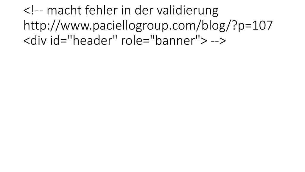 """<!-- macht fehler in der validierung  http://www.paciellogroup.com/blog/?p=107  <div id=""""header"""" role=""""banner""""> -->"""