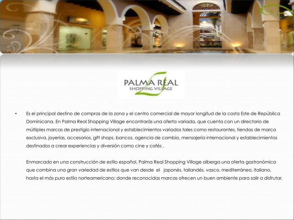 Es el principal destino de compras de la zona y el centro comercial de mayor longitud de la costa Este de República Dominicana. En Palma Real Shopping