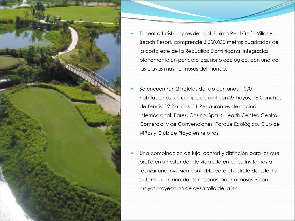 El centro turísticoy residencial, Palma Real Golf - Villas y Beach Resort, comprende 3,000,000 metros cuadrados de la costa este de la República Dominicana, integrados plenamente en perfecto equilibrio ecológico, con una de las playas más hermosas del mundo.