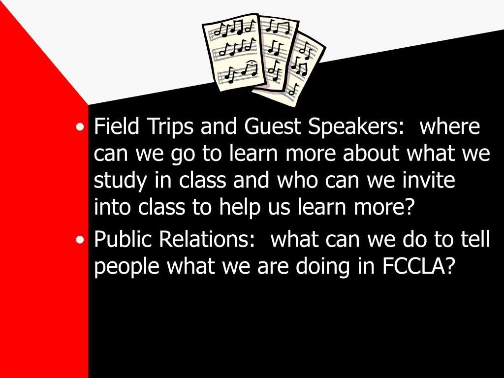 Field Trips and Guest Speakers:  where can we go to learn more about what we study in class and who can we invite into class to help us learn more?