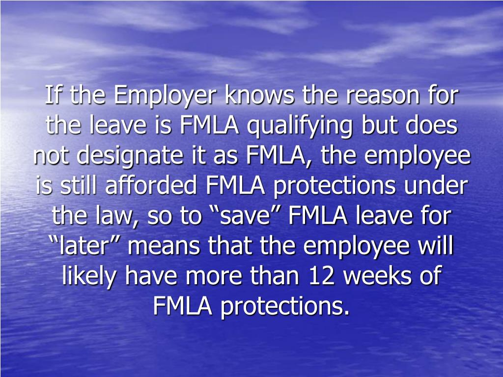 "If the Employer knows the reason for the leave is FMLA qualifying but does not designate it as FMLA, the employee is still afforded FMLA protections under the law, so to ""save"" FMLA leave for ""later"" means that the employee will likely have more than 12 weeks of FMLA protections."