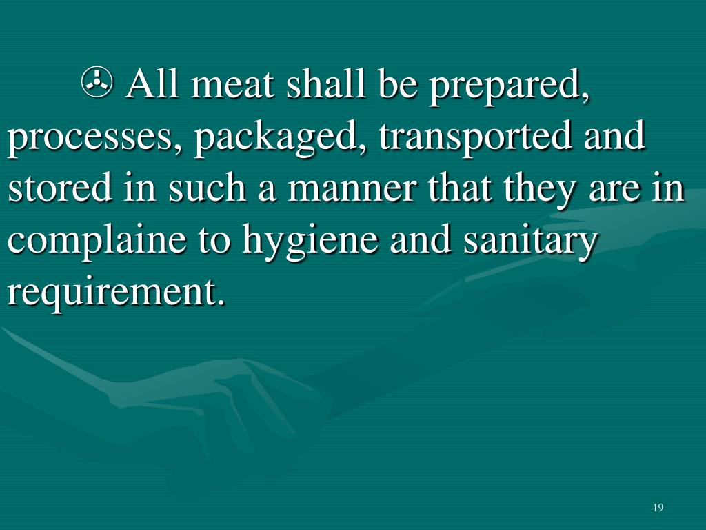 All meat shall be prepared, processes, packaged, transported and stored in such a manner that they are in complaine to hygiene and sanitary requirement.