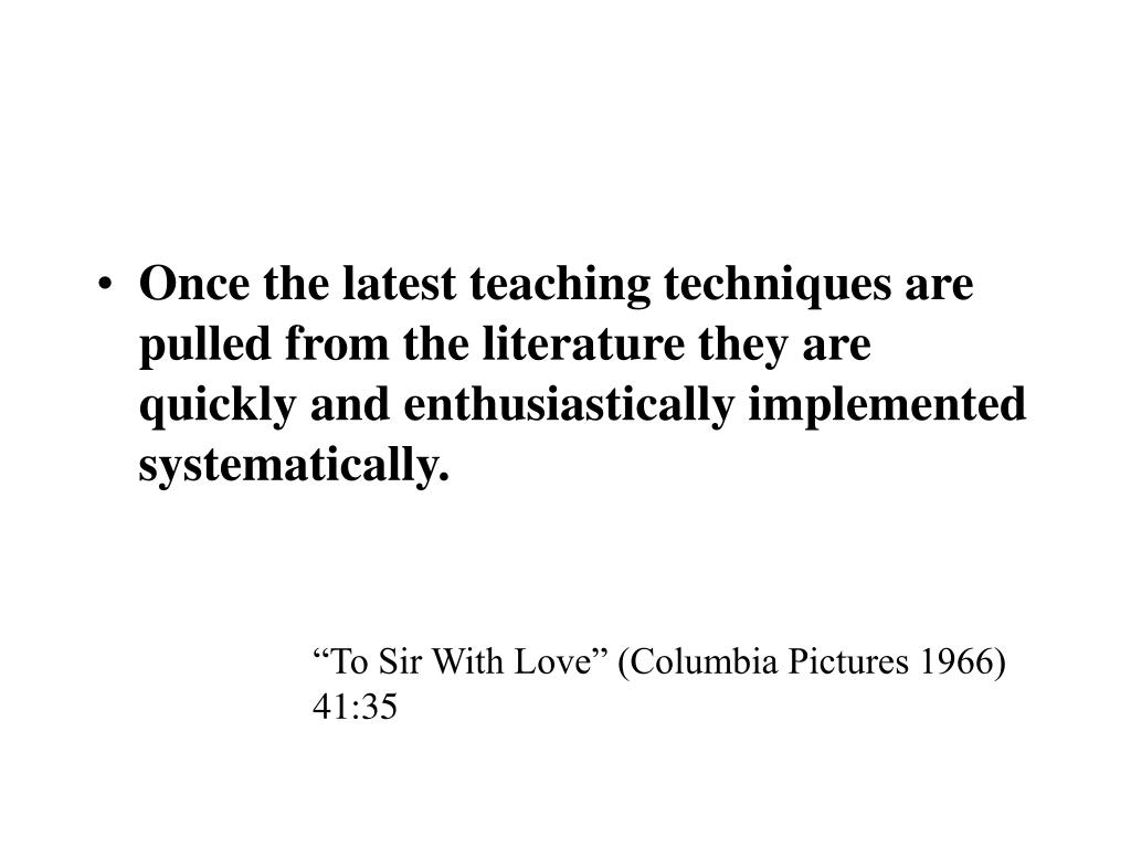 Once the latest teaching techniques are pulled from the literature they are quickly and enthusiastically implemented systematically.