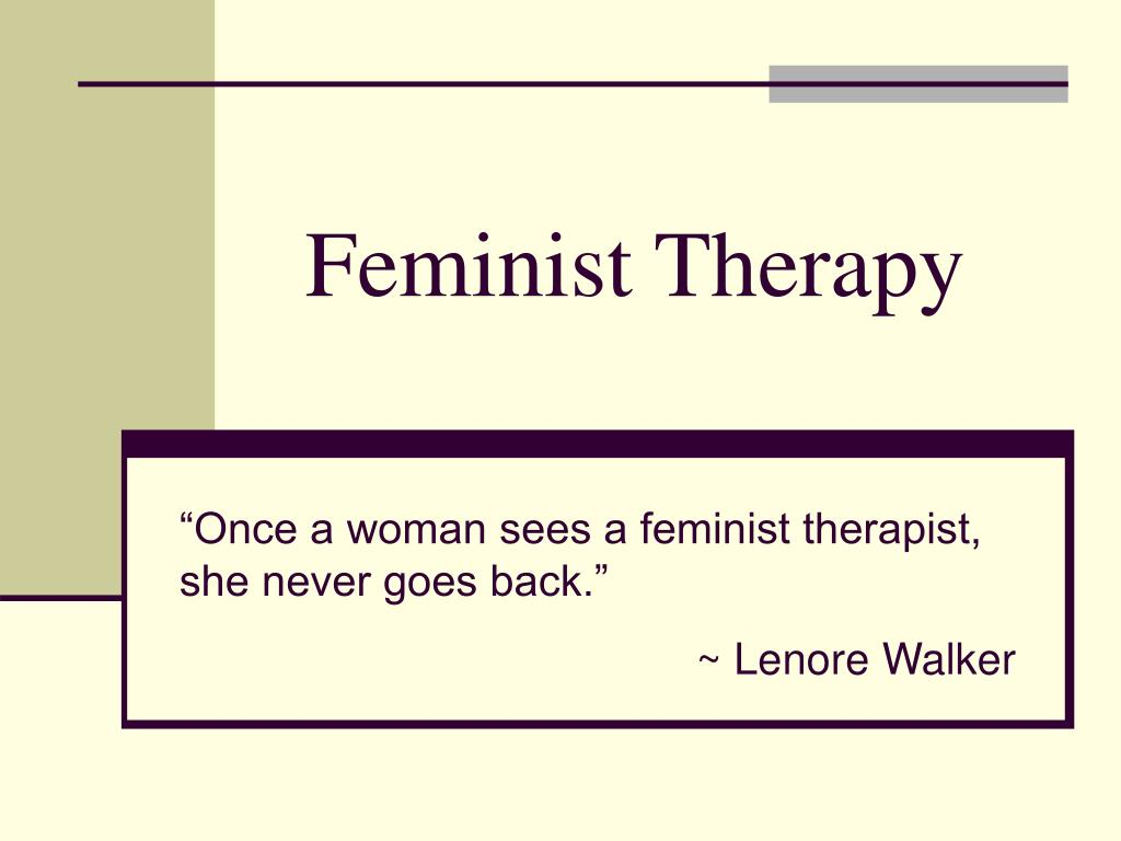 feminist therapy Maeve halpin the following article is a summary of a project submitted in part fulfilment of the mphil degree in women's studies, trinity college, 1990/91 feminist.