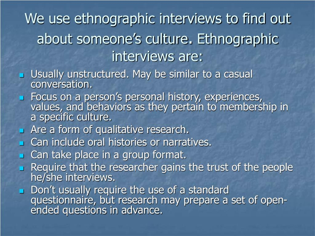 We use ethnographic interviews to find out about someone's culture