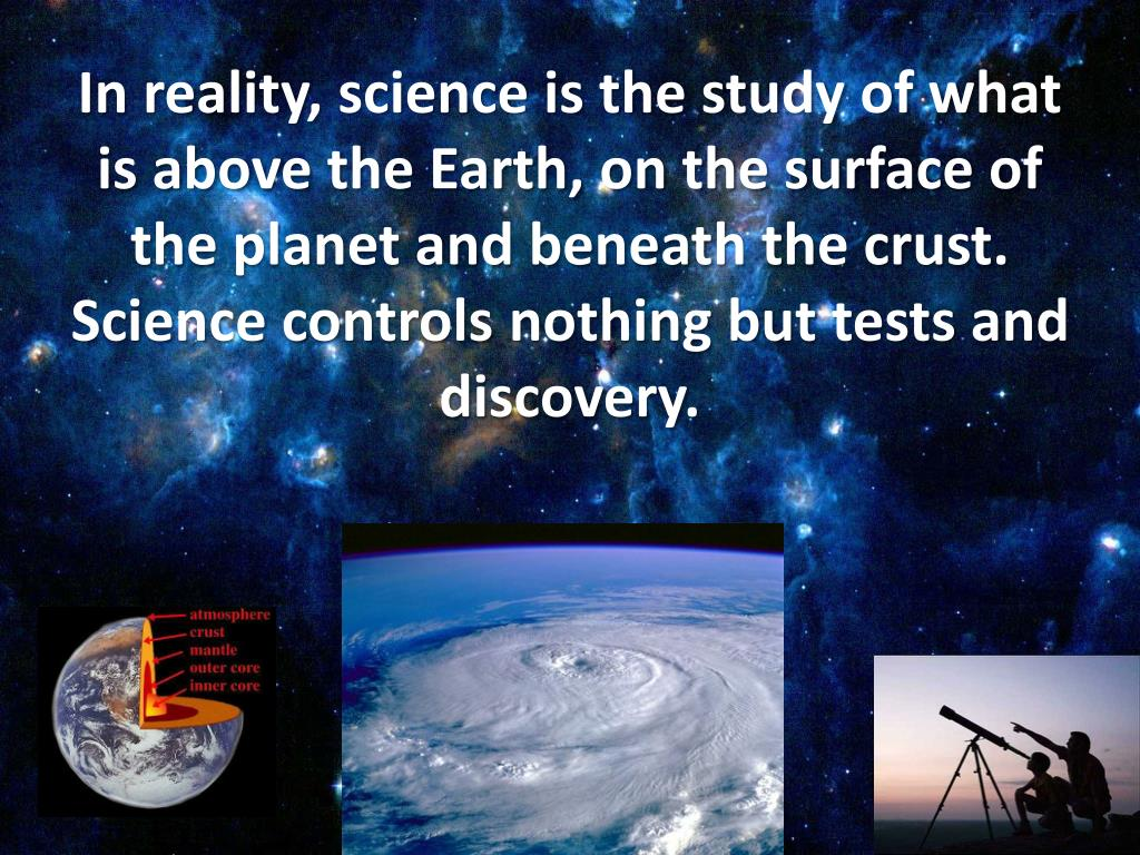 In reality, science is the study of what is above the Earth, on the surface of the planet and beneath the crust. Science controls nothing but tests and discovery.