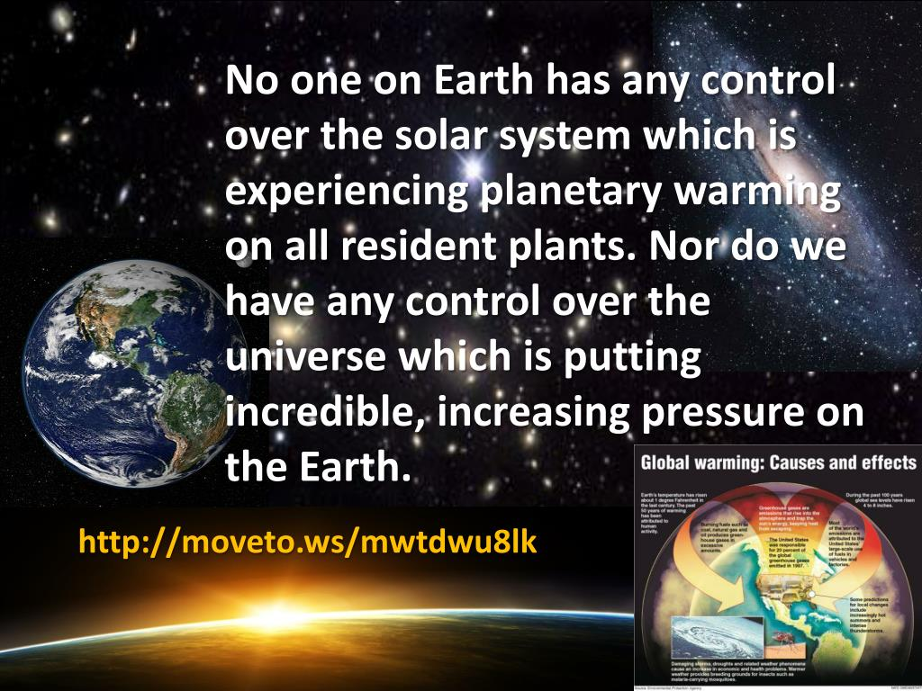 No one on Earth has any control over the solar system which is experiencing planetary warming on all resident plants. Nor do we have any control over the universe which is putting incredible, increasing pressure on the Earth.