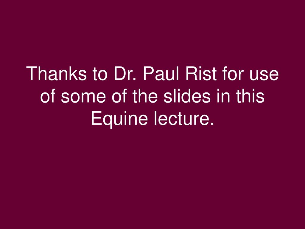 Thanks to Dr. Paul Rist for use of some of the slides in this Equine lecture.