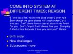come into system at different times reason