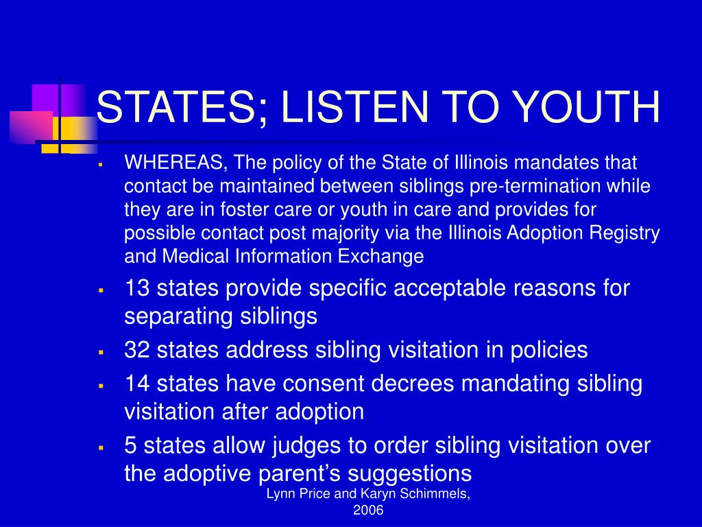 WHEREAS, The policy of the State of Illinois mandates that contact be maintained between siblings pre-termination while they are in foster care or youth in care and provides for possible contact post majority via the Illinois Adoption Registry and Medical Information Exchange