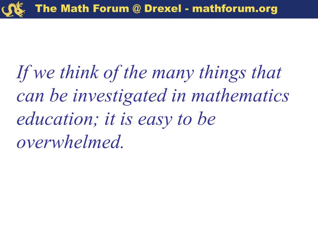 If we think of the many things that can be investigated in mathematics education; it is easy to be overwhelmed.