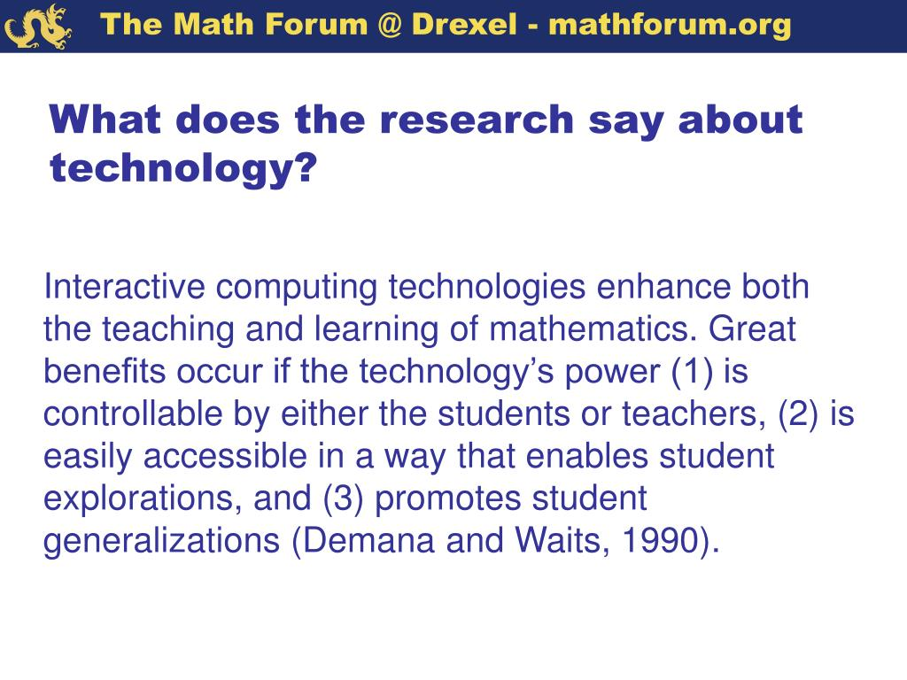 Interactive computing technologies enhance both the teaching and learning of mathematics. Great benefits occur if the technology's power (1) is controllable by either the students or teachers, (2) is easily accessible in a way that enables student explorations, and (3) promotes student generalizations (Demana and Waits, 1990).