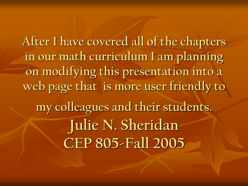 After I have covered all of the chapters in our math curriculum I am planning on modifying this presentation into a web page that  is more user friendly to my colleagues and their students.