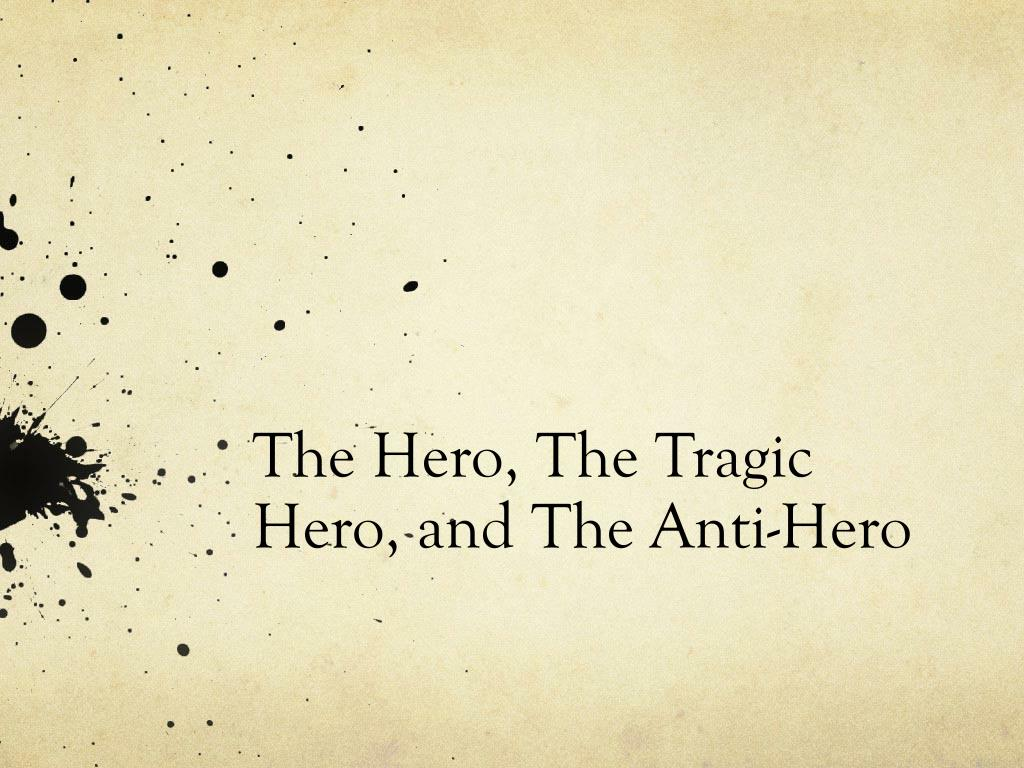 ppt the tragic hero powerpoint presentation id  the hero the tragic hero and the anti hero