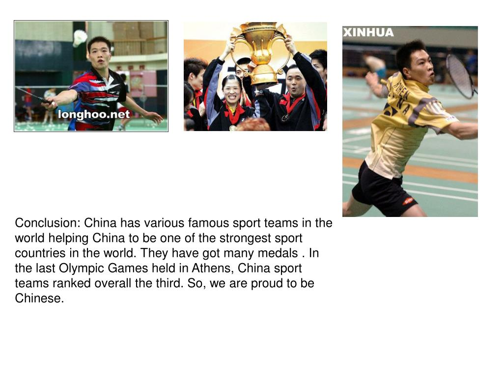 Conclusion: China has various famous sport teams in the world helping China to be one of the strongest sport countries in the world. They have got many medals . In the last Olympic Games held in Athens, China sport teams ranked overall the third. So, we are proud to be Chinese.