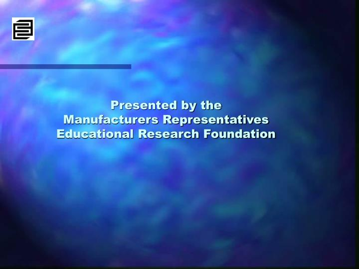 Presented by the manufacturers representatives educational research foundation